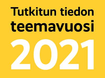 Keltaisella pohjalla teksti Tutkitun tiedon teemavuosi 2021.